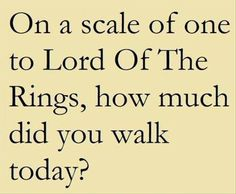 On a scale of one to Lord Of The Rings, how much did you walk today?