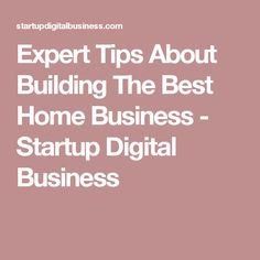 Expert Tips About Building The Best Home Business - Startup Digital Business