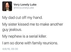 My dad cut off my hand. My sister kissed me to make another guy jealous. My nephew is a serial killer. I am so done with family reunions. {Very Lonely Luke}