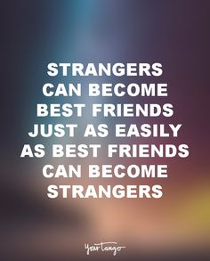 """15 Quotes To Dedicate To Your Soul-Sucking Ex-BFF (Girl Bye!) """"Strangers can become best friends just as easily as best friends can become strangers."""""""