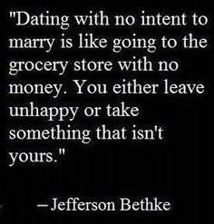 """""""Dating with no intent to marry is like going to the grocery store with no money. You either leave unhappy, or take something that's not yours."""" -Jefferson Bethke"""