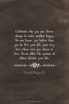 Celebrate who you are. Never change to make another happy, No one knows you better than you do, live your life your way. love whom ever you choose to love. Never allow the opinion of others dictate your life. - David A Thompson Sr | David made this with Spoken.ly
