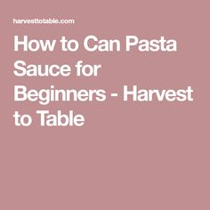 How to Can Pasta Sauce for Beginners - Harvest to Table