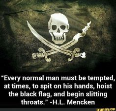 """Every normal man must be tempted, at times, to spit on his hands, hoist the black flag, and begin slitting throats. Pirate Quotes, Great Quotes, Inspirational Quotes, Motivational, Awesome Quotes, Normal Guys, Warrior Quotes, Black Sails, Pirate Life"