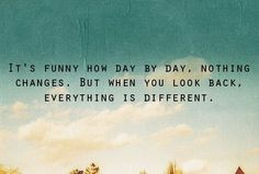 It's funny how day by day nothing changes. But when you look back, everything is different.