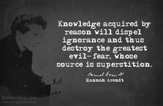 """Knowledge acquired by reason will dispel ignorance and thus destroy the greatet evil - fear, whose source is superstition."" - Hannah Arendt"