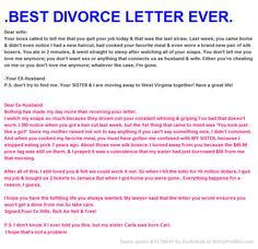 .BEST DIVORCE LETTER EVER. Dear wife: Your boss called to tell me that you quit your job today & that was the last straw. Last week, you came home & didn't even notice I had a new haircut, had cooked your favorite meal & even wore a brand new pair of silk boxers. You ate in 2 minutes, & went straight to sleep after watching all of your soaps. You don't tell me you love me anymore; you don't want sex or anything that connects us as husband & wife. Either you're cheating on me or you don't lov...
