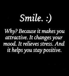 SMILE. Because it changes your mood. It relieves stress. And it helps you to stay positive.