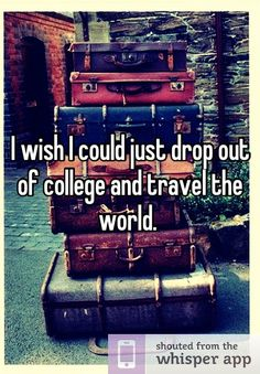 I wish I could just drop out of college and travel the world.