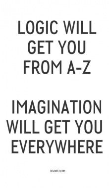 Logic will get you from A to Z. Imagination will get you everywhere.
