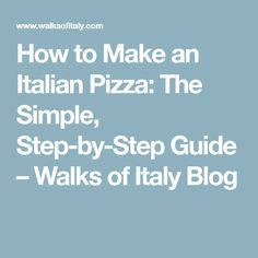 How to Make an Italian Pizza: The Simple, Step-by-Step Guide – Walks of Italy Blog