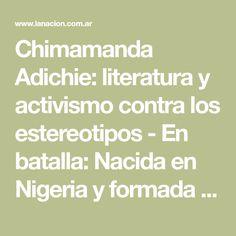 Chimamanda Adichie: literatura y activismo contra los estereotipos - En batalla: Nacida en Nigeria y formada en EE.UU., la escritora gana notoriedad como una voz que denuncia, en sus libros y en sus intervenciones públicas, los prejuicios sobre África y las mujeres; tras inspirar a Beyoncé, uno de sus libros ya tentó a Hollywood - Literatura, Canal Ideas, Libros - LA NACION