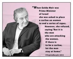 Golda Meir (May 3, 1898 – Dec. 8, 1978) - Israeli teacher, kibbutznik and politician who became the fourth Prime Minister of Israel, on a proposed curfew for women to end a series of rapes.