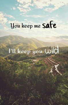 You keep me safe. I'll keep you wild. This is our favorite little saying :)