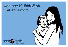 Funny Weekend Ecard: woo hoo it's Friday!! oh wait...I'm a mom.