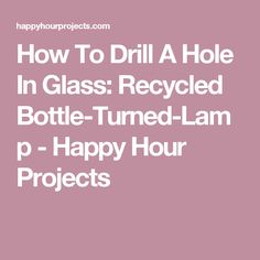 How To Drill A Hole In Glass: Recycled Bottle-Turned-Lamp - Happy Hour Projects