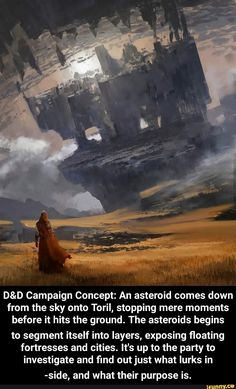 D&D Campaign Concept: An asteroid comes down from the sky onto Toril, stopping mere moments before it hits the ground. The asteroids begins to segment itself into layers, exposing floating fortresses and cities. It's up to the party to investigate and fmd Dnd Dragons, Dungeons And Dragons Homebrew, Dungeons And Dragons Characters, D&d Dungeons And Dragons, Dnd Stories, Dnd Classes, Dungeon Master's Guide, Dnd Funny, Dnd 5e Homebrew