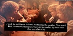 "I think the hobbits are Tolkiens most wonderful creation. The adventures of the hobbits were beautiful creations. These small, kind, adventurous beings and their stories touched my heart more than any other story. The tale of Bilbo Baggins is to me the best story I have ever read. And it is Frodo, Sam, Merry, Pippin and their eternal love, hope, courage, loyalty, goodness, friendship and occasional quirkiness"" that I love reading and watching the most. Thank you, Mr. Tolkien."