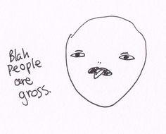 """""""blah people are gross"""" - me, always"""