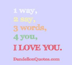 1 way, 2 say, 3 words, 4 you, i love you. http://dandelionquotes.com/1-way-2-say-3-words-4-you-i-love-you