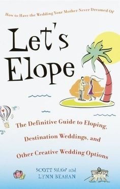 Let's Elope: The Definitive Guide to Eloping, Destination Weddings, and Other Creative Wedding Options: Scott Shaw, Lynn Beahan: Elope Wedding, Wedding Tips, Our Wedding, Dream Wedding, Lets Run Away Together, Wedding Planning Checklist, Elopement Inspiration, Marry You, Here Comes The Bride