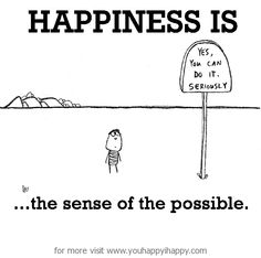 Happiness is, the sense of the possible. - You Happy, I Happy