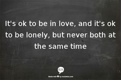 It's ok to be in love, and it's ok to be lonely, but never both at the same time