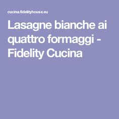 Lasagne bianche ai quattro formaggi - Fidelity Cucina