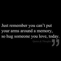 Hug someone you love today..