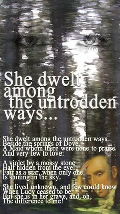 She Dwelt Among The Untrodden Ways poem by William Wordsworth. She dwelt among the untrodden ways Beside the springs of DoveMaid whom there were none to praise. Poem Quotes, Words Quotes, Sayings, William Wordsworth Poems, Writers And Poets, Philosophy Quotes, Romantic Poetry, Words Worth, Beautiful Words