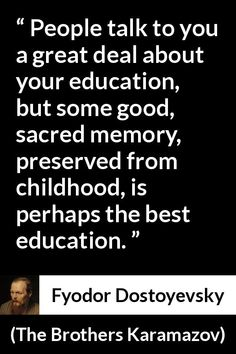 Fyodor Dostoyevsky quote about memory from The Brothers Karamazov - People talk to you a great deal about your education, but some good, sacred memory, preserved from childhood, is perhaps the best education. Mom Quotes, True Quotes, Qoutes, Dostoevsky Quotes, The Brothers Karamazov, Bodybuilding Quotes, Classic Poems, Philosophical Quotes, Literature Quotes