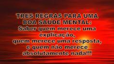 TRES REGRAS PARA UMA BOA SAÚDE MENTAL: saber quem merece uma explicação, quem merece uma resposta,e quem não merece absolutamente nada!!!