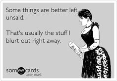Funny Ecard: Some things are better left unsaid. That's usually the stuff I blurt out right away.