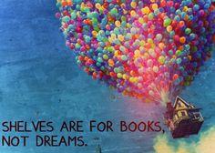 """Shelves are for books, not dreams."" - Disney Pixar UP"