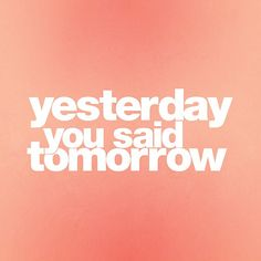 never put off til tomorrow what you can do today