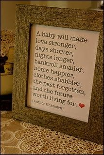 "Baby shower gift - framed quotation ""A baby will make love stronger,  days shorter, nights longer, bankroll smaller, home happier, clothes shabbier, the past forgotten,  and the future worth living for."""