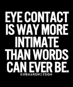 Eye contact is way more intimate than words can ever be