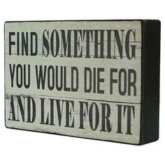 Find Something You Would Die For And Live For It - Wooden Wall Sign