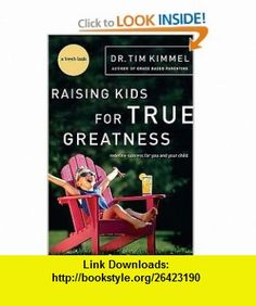 Raising Kids for True Greatness Redefine Success for You and Your Child Tim Kimmel , ISBN-10: 0849909511  ,  , ASIN: B0013L2EOK , tutorials , pdf , ebook , torrent , downloads , rapidshare , filesonic , hotfile , megaupload , fileserve
