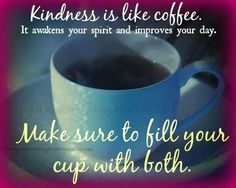 Kindness is like coffee. It awakens your spirit and improves you day. Make sure to fill you cup with both.