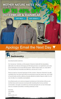 "On Apr. 27, 2011, Backcountry.com sent an email with the headline ""Mother Nature Hates You. Deal with It."" That email was sent on the same day that lethal tornadoes devastated Alabama. Backcountry wisely sent an apology, explaining themselves and saying they were wrong in no uncertain terms."
