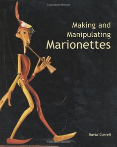 Making and Manipulating Marionettes by David Currell (2005).