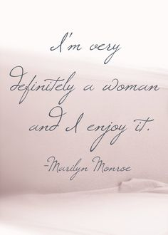 Im very definity a woman and I enjoy it! Marilyn Monroe quotes