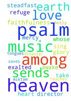 psalm 57 Psalm 57[a] For the director of music. To - psalm 57 Psalm 57a For the director of music. To the tune of Do Not Destroy. Of David. A miktam. When he had fled from Saul into the cave. 1 Have mercy on me, my God, have mercy on me, for in you I take refuge. I will take refuge in the shadow of your wings until the disaster has passed. 2 I cry out to God Most High, to God, who vindicates me. 3 He sends from heaven and saves me, rebuking those who hotly pursue mec God sends forth his love…