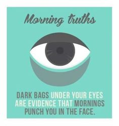 Dark bags under your eyes are evidence that mornings punch you in the face