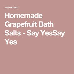 Homemade Grapefruit Bath Salts - Say YesSay Yes Smelling Salts, Homemade Scrub, Sugar Scrub Recipe, Bath Salts, Grapefruit, Sayings, Scrubs, Dyi, Beauty Products
