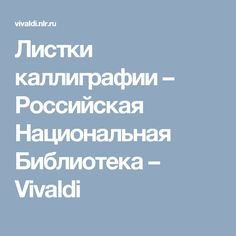 Листки каллиграфии –         Российская Национальная Библиотека – Vivaldi