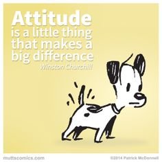Attitude is a little thing that makes a big difference. Winston Churchill. Earl from Mutts by Patrick McDonnell