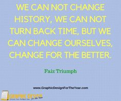 Enough #Graphics for the Entire #Year! 520! No more #Social #Media #Anxiety ! We can help you be a social media guru! Fast! we can not change history, we can not turn back time, but we can change ourselves, change for the better. -Faiz Triumph - www.GraphicDesignfortheYear.com