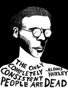 """Consistency is contrary to nature, contrary to life. The only completely consistent people are the dead.""   ― Aldous Huxley, Do What You Will: Twelve Essays"